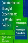 Counterfactual Thought Experiments in World Politics: Logical, Methodological, and Psychological Perspectives - Philip E. Tetlock