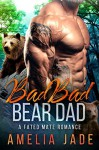 Bad Bad Bear Dad: A Fated Mate Romance - Amelia Jade