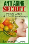 Anti Aging Secret: Ultimate Guide to Look & Feel 10 Years Younger - Barbara Williams
