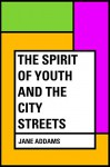 The Spirit of Youth and the City Streets - Jane Addams