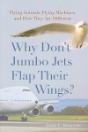 Why Don't Jumbo Jets Flap Their Wings?: Flying Animals, Flying Machines, and How They Are Different - David E. Alexander