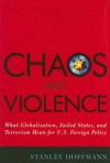 Chaos and Violence: What Globalization, Failed States, and Terrorism Mean for U.S. Foreign Policy - Stanley Hoffmann