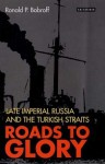Roads to Glory: Late Imperial Russia and the Turkish Straits - Ronald Bobroff