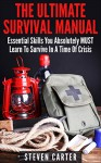 The Ultimate Survival Manual: 23 Essential Skills You Absolutely MUST Learn To Survive In A Time Of Crisis (Survival Guide, Ultimate Survival Handbook, Survival Manual) - Steven Carter