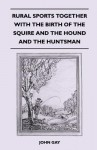 Rural Sports Together with the Birth of the Squire and the Hound and the Huntsman - John Gay
