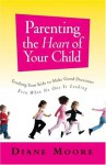 Parenting the Heart of Your Child: Teaching Your Kids to Make Good Decisions Even When No One Is Looking - Diane Moore