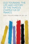 Old Touraine; The Life and History of the Famous Chatea Degreesux of France - Theodore Andrea Cook
