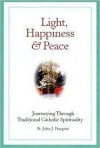 Light, Happiness, and Peace: Journeying Through Traditional Catholic Spirituality - John J. Pasquini