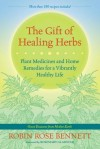 The Gift of Healing Herbs: Plant Medicines and Home Remedies for a Vibrantly Healthy Life - Robin Rose Bennett, Rosemary Gladstar