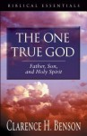 The One True God: Father, Son, and Holy Spirit - Clarence H. Benson