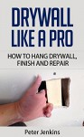Drywall Like A Pro: How To Hang Drywall, Repair And Finish With Texture: How To Drywall Like A Professional - Follow Our Guide Which Covers How To Install Drywall, Drywall Repair And Drywall Texture - Peter Jenkins