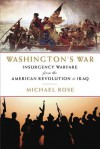 Washington's War: Insurgency Warfare from the American Revolution to Iraq - Michael Rose
