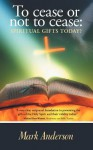To Cease or Not to Cease: Spiritual Gifts Today? - Mark Anderson