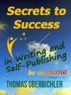 Secrets to Success in Writing and Self-Publishing: How to Have Sustainable and Lasting Success as an Author and Writer - Thomas Oberbichler