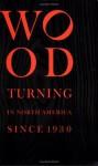 Wood Turning in North America Since 1930 - Edward S. Cooke Jr., Glenn Adamson, Wood Turning Center