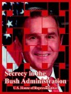 Secrecy in the Bush Administration - United States House of Representatives