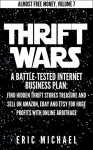 Thrift Wars: A Battle-Tested Internet Business Plan: Find Hidden Thrift Stores Treasure and Sell on Amazon, eBay and Etsy for Huge Profits with Online Arbitrage (Almost Free Money Book 8) - Eric Michael