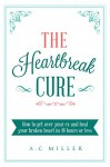 The Heartbreak Cure: How to get over your ex and heal your broken heart in 48 hours or less - A.C Miller