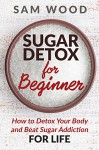 Sugar Detox: Sugar Detox for Beginner: Your Guide to Starting a 10-Day Sugar Detox (How to Detox Your Body and Beat Sugar Addiction for LIFE) - Sam Wood