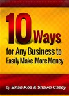 10 Ways For Any Business To Easily Make More Money! - Brian Koz, Shawn Casey