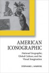 American Iconographic: National Geographic, Global Culture, and the Visual Imagination - Stephanie L. Hawkins