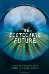The Ecotechnic Future: Envisioning a Post-Peak World - John Michael Greer