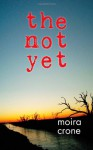 The Not Yet - Moira Crone