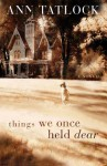 Things We Once Held Dear - Ann Tatlock