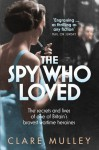 The Spy Who Loved: The Secrets and Lives of Christine Granville, Britain's First Special Agent of World War II - Clare Mulley