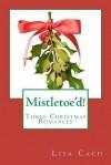 Mistletoe'd!: Three Christmas Novellas - Lisa Cach