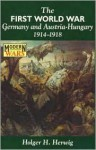 The First World War: Germany and Austria-Hungary 1914-1918 - Holger H. Herwig