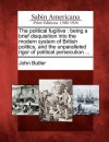 The Political Fugitive: Being a Brief Disquisition Into the Modern System of British Politics, and the Unparalleled Rigor of Political Persecution ... - John Butler