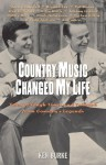 Country Music Changed My Life: Tales of Tough Times and Triumph from Country's Legends - Ken Burke