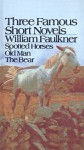 The Bear, Old Man, and Spotted Horses: Three Famous Short Novels - William Faulkner