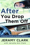 After You Drop Them Off: A Parent's Guide to Student Ministry - Jeramy Clark, Jerusha Clark