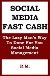 Social Media Fast Cash: The Lazy Man's Way To DFY Social Media Management: Make Money Online Selling DFY Social Media Management Services to Small Businesses Without Doing The Actual Work - R M