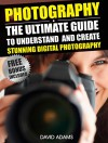 Photography For Beginners: The Ultimate Guide To Understand And Create Stunning Digital Photography (Photography, DSLR, Photography Books) - David Adams