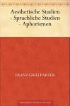Aesthetische Studien - Sprachliche Studien - Aphorismen (German Edition) - Franz Grillparzer