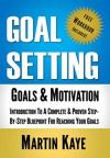 Goal Setting: Goals & Motivation (Workbook Included!): Introduction To A Complete & Proven Step-By-Step Blueprint For Reaching Your Goals - Martin Kaye