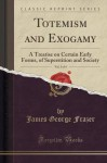 Totemism and Exogamy, Vol. 3 of 4: A Treatise on Certain Early Forms, of Superstition and Society (Classic Reprint) - James George Frazer