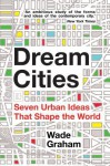 Dream Cities: Seven Urban Ideas That Shape the World - Wade Graham