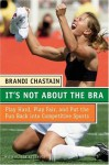 It's Not About the Bra: Play Hard, Play Fair, and Put the Fun Back Into Competitive Sports - Brandi Chastain