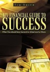 My Financial Guide to Success: What You Should Have Learned in School and at Home - Tim Smith