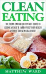 Clean Eating: The Clean Eating Quick Start Guide to Losing Weight & Improving Your Health without Counting Calories (Clean Food Diet Recipes, Healthy Cooking, ... Meal Plans, Healthy Cooking Recipes) - Matthew Ward