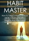 Habit Master: How To Take Control Over Your Life By Creating Healthy, Wealthy And Wise Habits (Success Habits Book 1) - Henry Lee