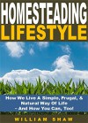 Homesteading Lifestyle: How We Live A Simple, Frugal, & Natural Way Of Life - And How You Can, Too! - William Shaw