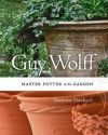 Guy Wolff: Master Potter in the Garden - Suzanne Staubach, Joseph Szalay