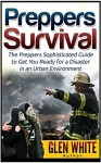 Preppers Survival: The Preppers Sophisticated Guide to Get You Ready for a Disaster in an Urban Environment (Preppers Survival, preppers survival books, preppers survival guide) - Glen White