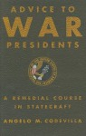 Advice to War Presidents: A Remedial Course in Statecraft - Angelo Codevilla
