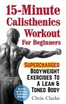 15-Minute Calisthenics Workout for Beginners: Supercharged Bodyweight Exercises to a Lean & Toned Body (No Gym. No Special Equipment Required.) - Chris Clarke